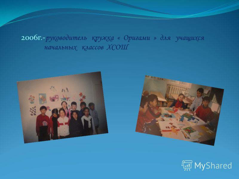 2006г.- руководитель кружка « Оригами » для учащихся начальных классов ХСОШ