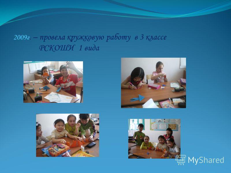 2009г. – провела кружковую работу в 3 классе РСКОШИ 1 вида