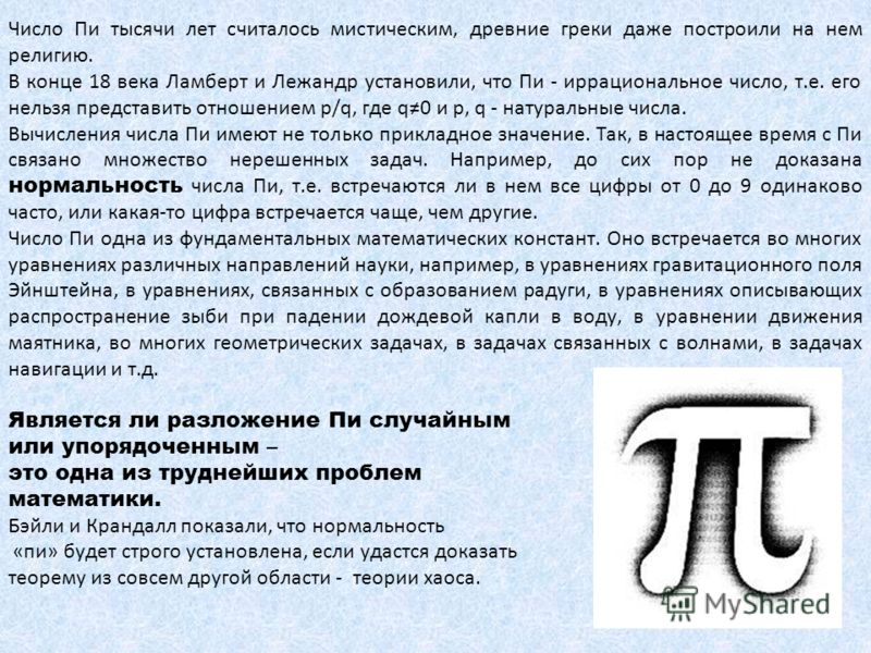 Число Пи тысячи лет считалось мистическим, древние греки даже построили на нем религию. В конце 18 века Ламберт и Лежандр установили, что Пи - иррациональное число, т.е. его нельзя представить отношением p/q, где q0 и p, q - натуральные числа. Вычисл
