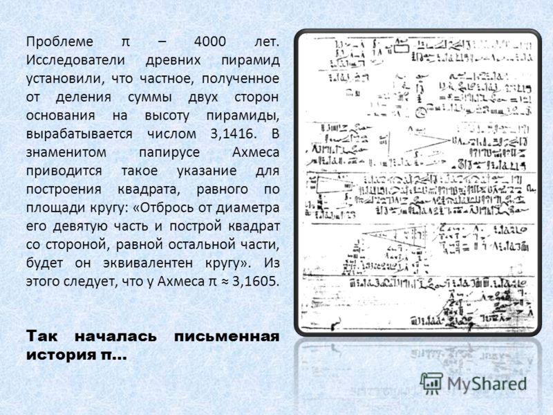 Проблеме π – 4000 лет. Исследователи древних пирамид установили, что частное, полученное от деления суммы двух сторон основания на высоту пирамиды, вырабатывается числом 3,1416. В знаменитом папирусе Ахмеса приводится такое указание для построения кв