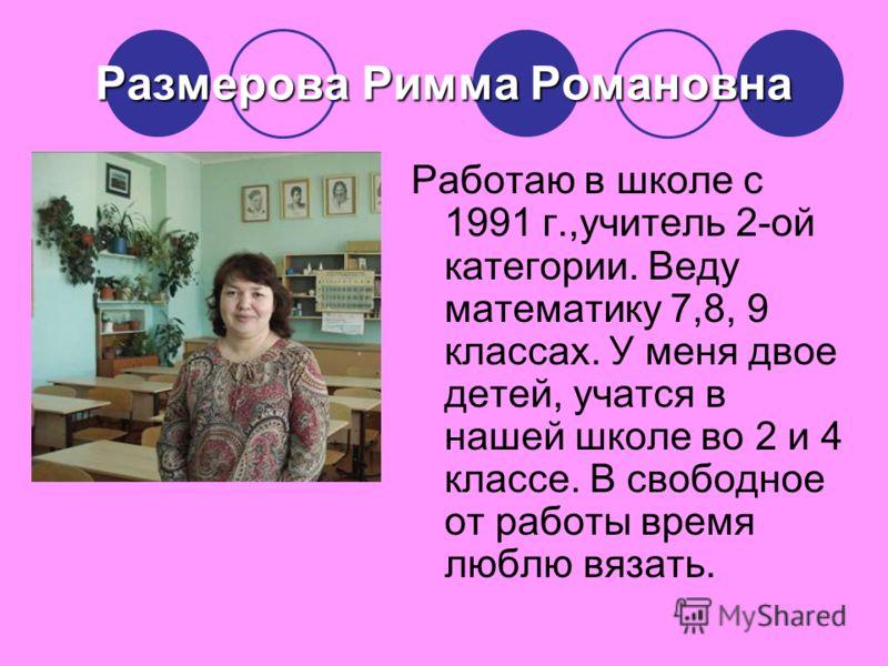 Размерова Римма Романовна Работаю в школе с 1991 г.,учитель 2-ой категории. Веду математику 7,8, 9 классах. У меня двое детей, учатся в нашей школе во 2 и 4 классе. В свободное от работы время люблю вязать.
