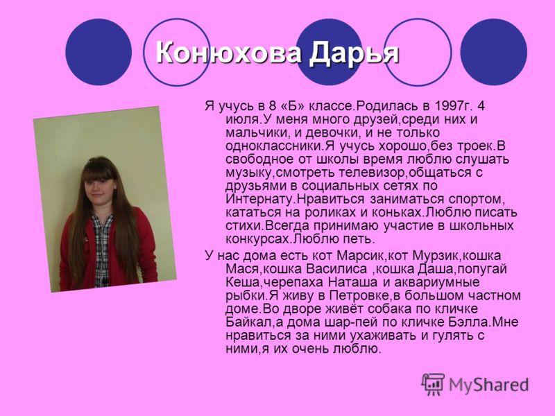Конюхова Дарья Я учусь в 8 «Б» классе.Родилась в 1997г. 4 июля.У меня много друзей,среди них и мальчики, и девочки, и не только одноклассники.Я учусь хорошо,без троек.В свободное от школы время люблю слушать музыку,смотреть телевизор,общаться с друзь