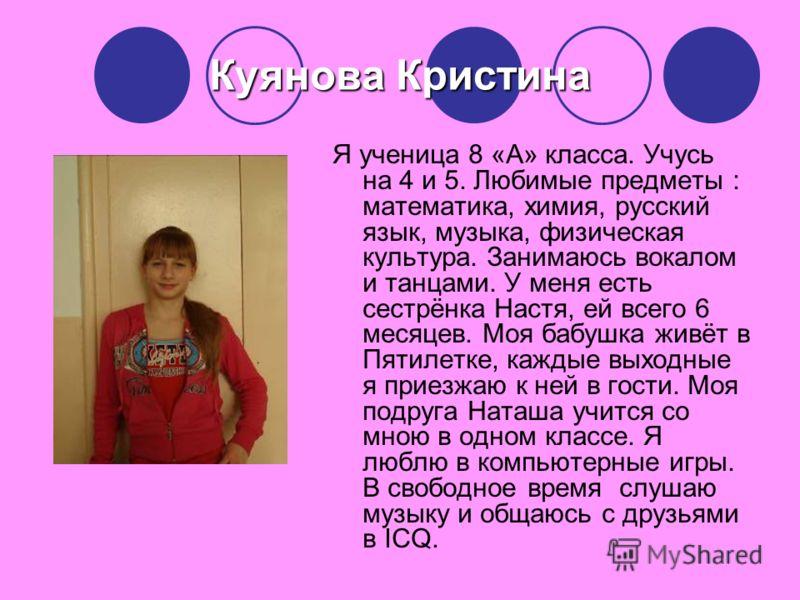 Куянова Кристина Я ученица 8 «А» класса. Учусь на 4 и 5. Любимые предметы : математика, химия, русский язык, музыка, физическая культура. Занимаюсь вокалом и танцами. У меня есть сестрёнка Настя, ей всего 6 месяцев. Моя бабушка живёт в Пятилетке, каж