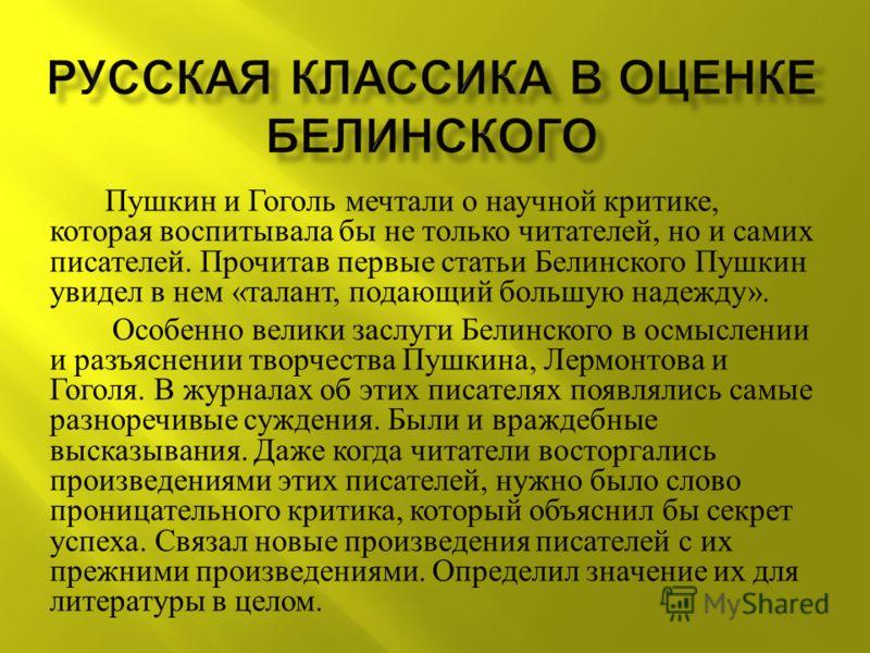 Пушкин и Гоголь мечтали о научной критике, которая воспитывала бы не только читателей, но и самих писателей. Прочитав первые статьи Белинского Пушкин увидел в нем « талант, подающий большую надежду ». Особенно велики заслуги Белинского в осмыслении и