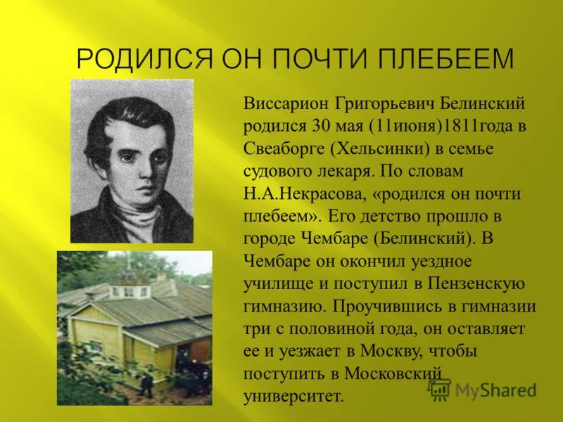 Виссарион Григорьевич Белинский родился 30 мая (11 июня )1811 года в Свеаборге ( Хельсинки ) в семье судового лекаря. По словам Н. А. Некрасова, « родился он почти плебеем ». Его детство прошло в городе Чембаре ( Белинский ). В Чембаре он окончил уез