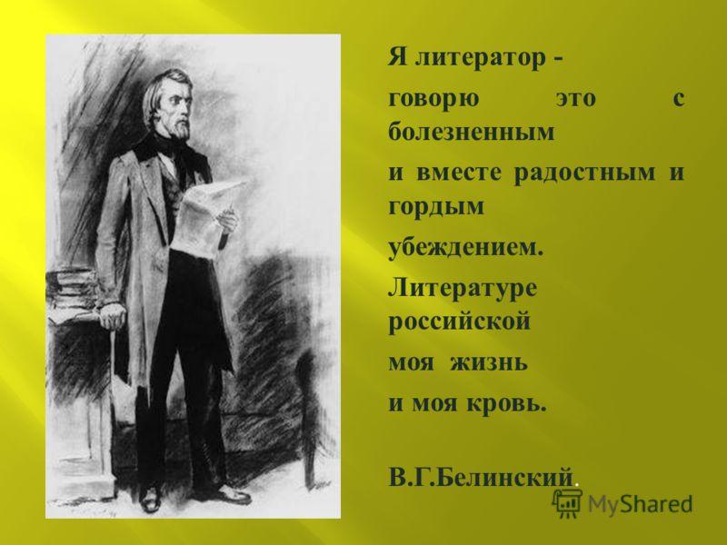 Я литератор - говорю это с болезненным и вместе радостным и гордым убеждением. Литературе российской моя жизнь и моя кровь. В. Г. Белинский.