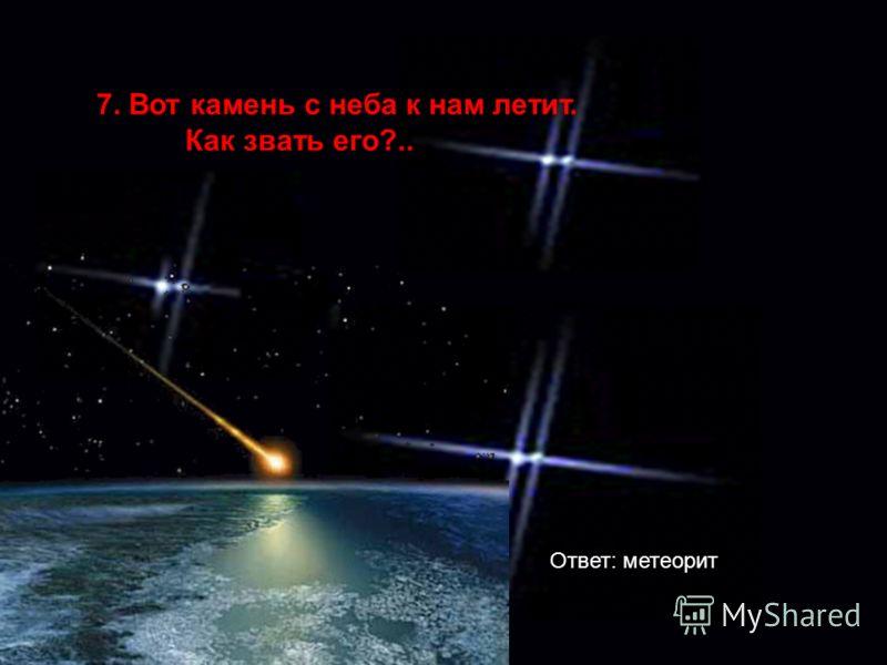 7. Вот камень с неба к нам летит. Как звать его?.. Ответ: метеорит