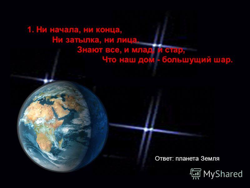 1. Ни начала, ни конца, Ни затылка, ни лица. Знают все, и млад, и стар, Что наш дом - большущий шар. Ответ: планета Земля