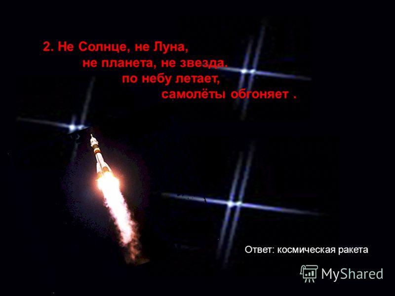 2.Не Солнце, не Луна, не планета, не звезда. по небу летает, самолёты обгоняет. Ответ: космическая ракета