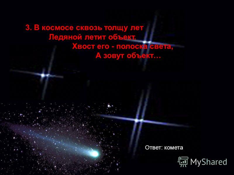 3. В космосе сквозь толщу лет Ледяной летит объект. Хвост его - полоска света, А зовут объект… Ответ: комета