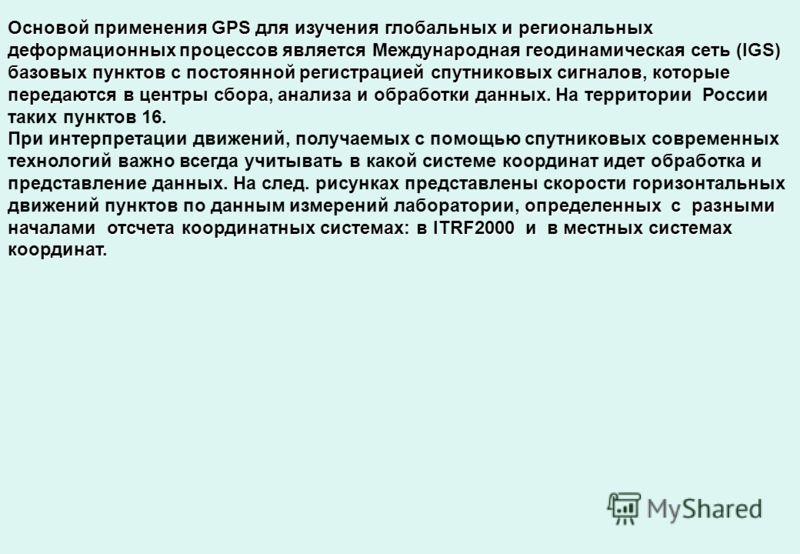 Основой применения GPS для изучения глобальных и региональных деформационных процессов является Международная геодинамическая сеть (IGS) базовых пунктов с постоянной регистрацией спутниковых сигналов, которые передаются в центры сбора, анализа и обра
