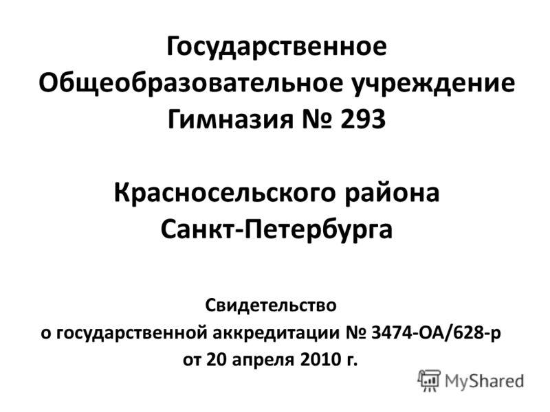 Государственное Общеобразовательное учреждение Гимназия 293 Красносельского района Санкт-Петербурга Свидетельство о государственной аккредитации 3474-ОА/628-р от 20 апреля 2010 г.