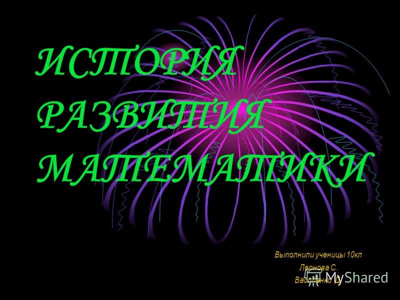 ИСТОРИЯ РАЗВИТИЯ МАТЕМАТИКИ Выполнили ученицы 10кл Леонова С. Василенко Д.