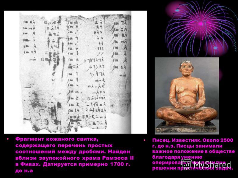 Фрагмент кожаного свитка, содержащего перечень простых соотношений между дробями. Найден вблизи заупокойного храма Рамзеса II в Фивах. Датируется примерно 1700 г. до н.э Писец. Известняк. Около 2500 г. до н.э. Писцы занимали важное положение в общест