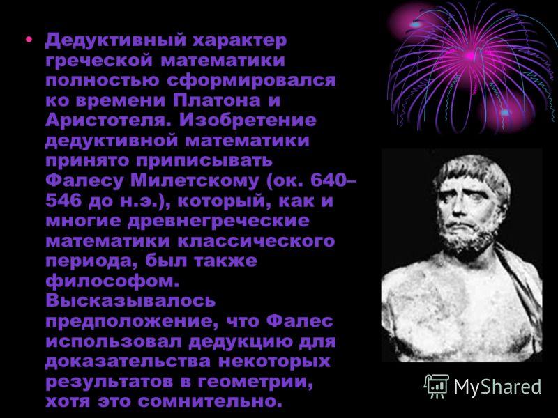 Дедуктивный характер греческой математики полностью сформировался ко времени Платона и Аристотеля. Изобретение дедуктивной математики принято приписывать Фалесу Милетскому (ок. 640– 546 до н.э.), который, как и многие древнегреческие математики класс