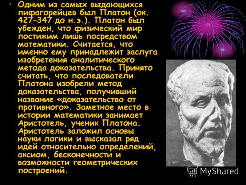 Одним из самых выдающихся пифагорейцев был Платон (ок. 427–347 до н.э.). Платон был убежден, что физический мир постижим лишь посредством математики. Считается, что именно ему принадлежит заслуга изобретения аналитического метода доказательства. Прин
