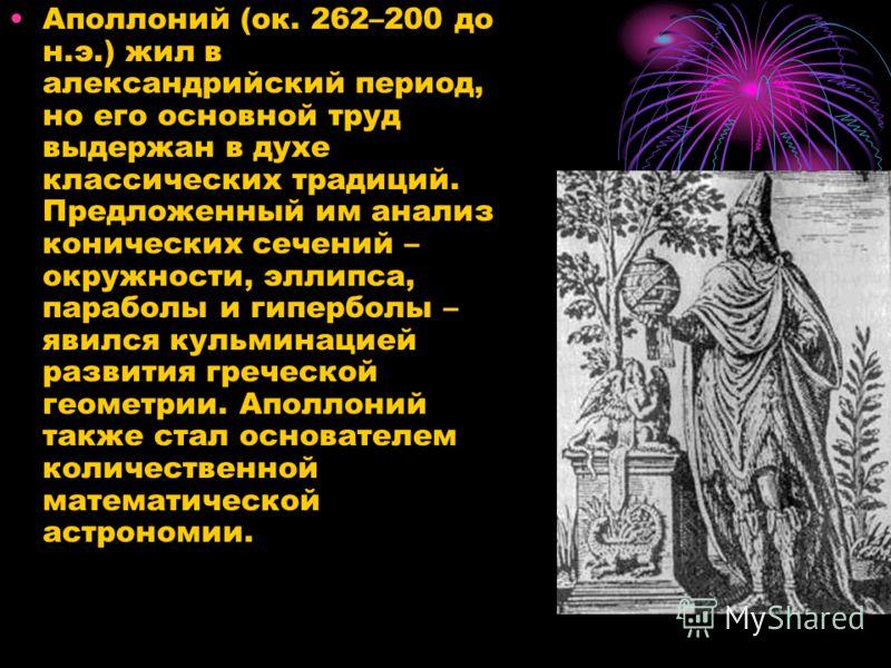 Аполлоний (ок. 262–200 до н.э.) жил в александрийский период, но его основной труд выдержан в духе классических традиций. Предложенный им анализ конических сечений – окружности, эллипса, параболы и гиперболы – явился кульминацией развития греческой г
