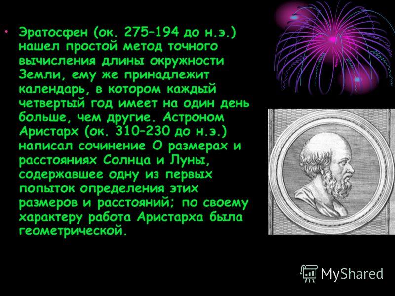 Эратосфен (ок. 275–194 до н.э.) нашел простой метод точного вычисления длины окружности Земли, ему же принадлежит календарь, в котором каждый четвертый год имеет на один день больше, чем другие. Астроном Аристарх (ок. 310–230 до н.э.) написал сочинен