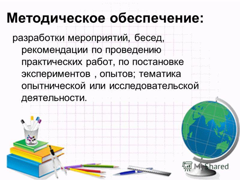 Методическое обеспечение: разработки мероприятий, бесед, рекомендации по проведению практических работ, по постановке экспериментов, опытов; тематика опытнической или исследовательской деятельности.