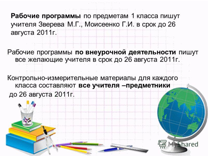 Рабочие программы по предметам 1 класса пишут учителя Зверева М.Г., Моисеенко Г.И. в срок до 26 августа 2011г. Рабочие программы по внеурочной деятельности пишут все желающие учителя в срок до 26 августа 2011г. Контрольно-измерительные материалы для