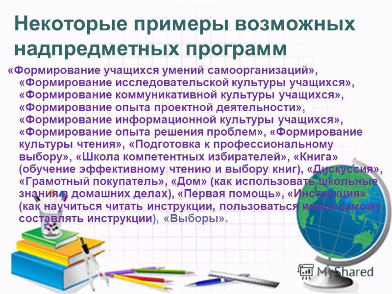 Некоторые примеры возможных надпредметных программ «Формирование учащихся умений самоорганизаций», «Формирование исследовательской культуры учащихся», «Формирование коммуникативной культуры учащихся», «Формирование опыта проектной деятельности», «Фор