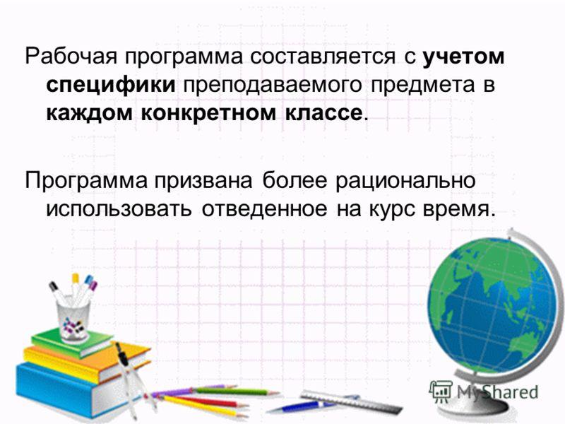Рабочая программа составляется с учетом специфики преподаваемого предмета в каждом конкретном классе. Программа призвана более рационально использовать отведенное на курс время.