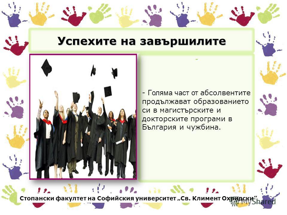 Успехите на завършилите - - Г оляма част от абсолвентите продължават образованието си в магистърските и докторските програми в България и чужбина. Стопански факултет на Софийския университет Св. Климент Охридски