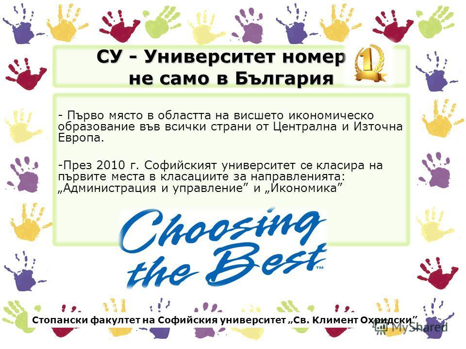 СУ - Университет номер 1 не само в България - Първо място в областта на висшето икономическо образование във всички страни от Централна и Източна Европа. -През 2010 г. Софийският университет се класира на първите места в класациит е за направленията: