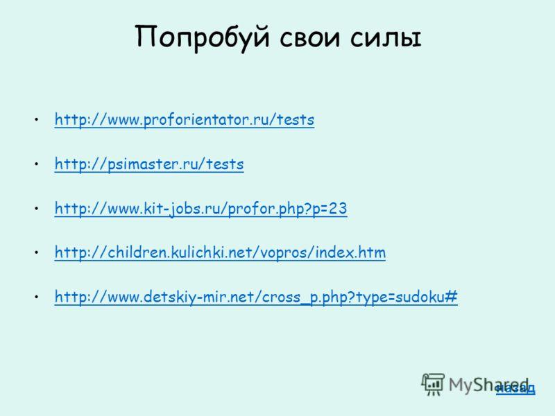 Попробуй свои силы http://www.proforientator.ru/tests http://psimaster.ru/tests http://www.kit-jobs.ru/profor.php?p=23 http://children.kulichki.net/vopros/index.htm http://www.detskiy-mir.net/cross_p.php?type=sudoku# назад