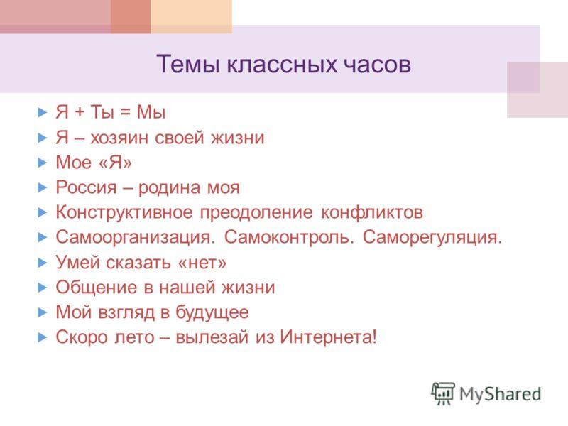 Темы классных часов Я + Ты = Мы Я – хозяин своей жизни Мое «Я» Россия – родина моя Конструктивное преодоление конфликтов Самоорганизация. Самоконтроль. Саморегуляция. Умей сказать «нет» Общение в нашей жизни Мой взгляд в будущее Скоро лето – вылезай