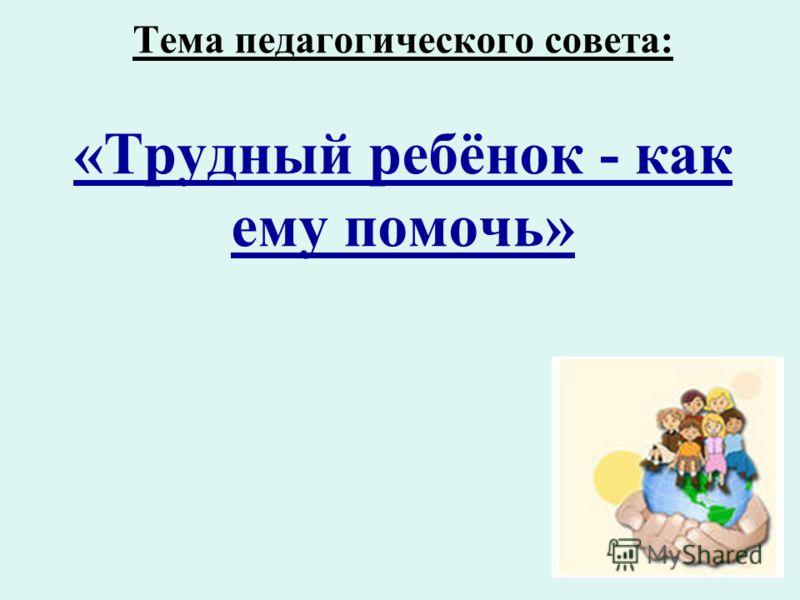 Тема педагогического совета: «Трудный ребёнок - как ему помочь»
