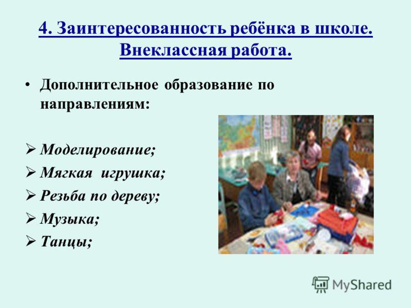 4. Заинтересованность ребёнка в школе. Внеклассная работа. Дополнительное образование по направлениям: Моделирование; Мягкая игрушка; Резьба по дереву; Музыка; Танцы;