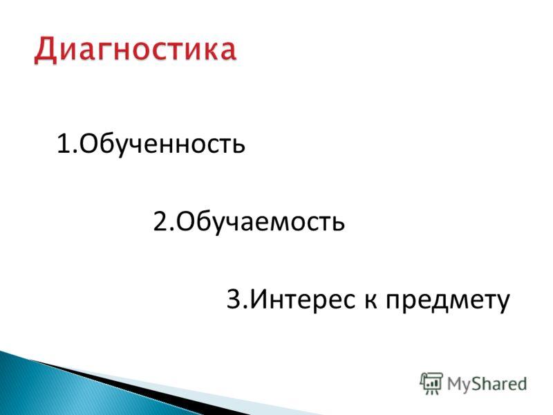 1.Обученность 2.Обучаемость 3.Интерес к предмету