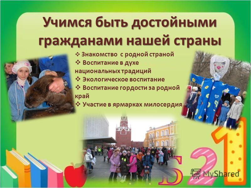 Учимся быть достойными гражданами нашей страны Знакомство с родной страной Воспитание в духе национальных традиций Экологическое воспитание Воспитание гордости за родной край Участие в ярмарках милосердия