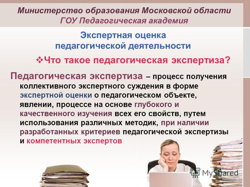 Министерство образования Московской области ГОУ Педагогическая академия Что такое педагогическая экспертиза? Педагогическая экспертиза – процесс получения коллективного экспертного суждения в форме экспертной оценки о педагогическом объекте, явлении,