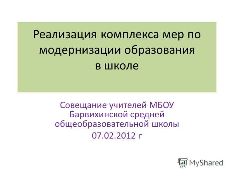 Реализация комплекса мер по модернизации образования в школе Совещание учителей МБОУ Барвихинской средней общеобразовательной школы 07.02.2012 г