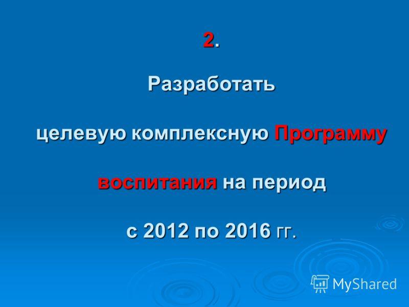 2. Разработать целевую комплексную Программу воспитания на период с 2012 по 2016 гг.