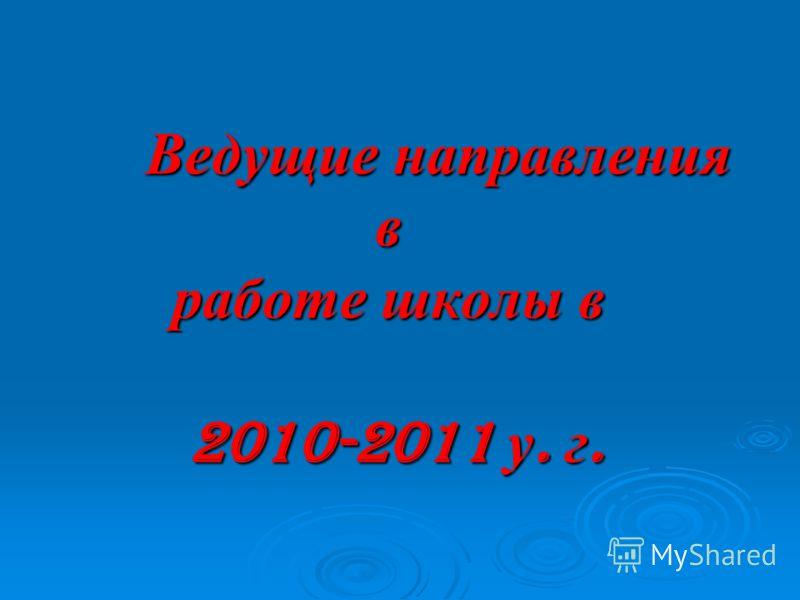 Ведущие направления в работе школы в 2010-2011 у. г. Ведущие направления в работе школы в 2010-2011 у. г.
