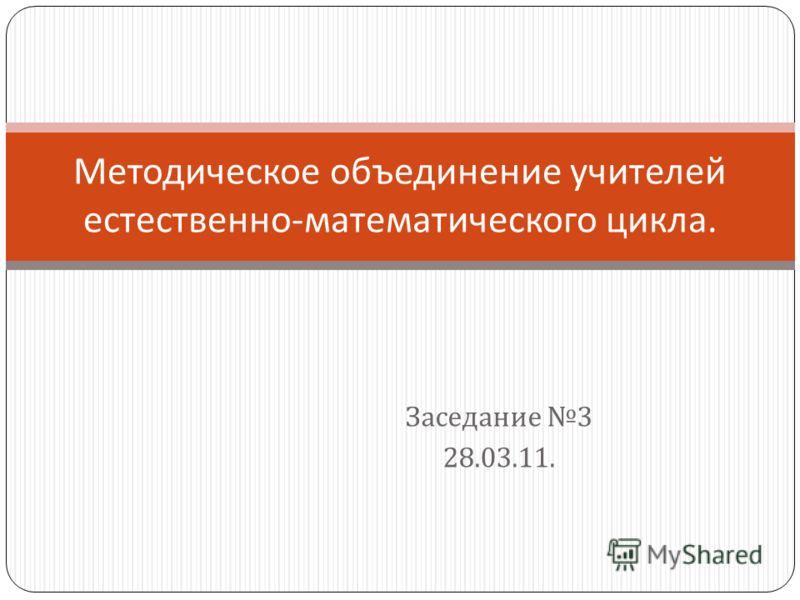 Заседание 3 28.03.11. Методическое объединение учителей естественно - математического цикла.