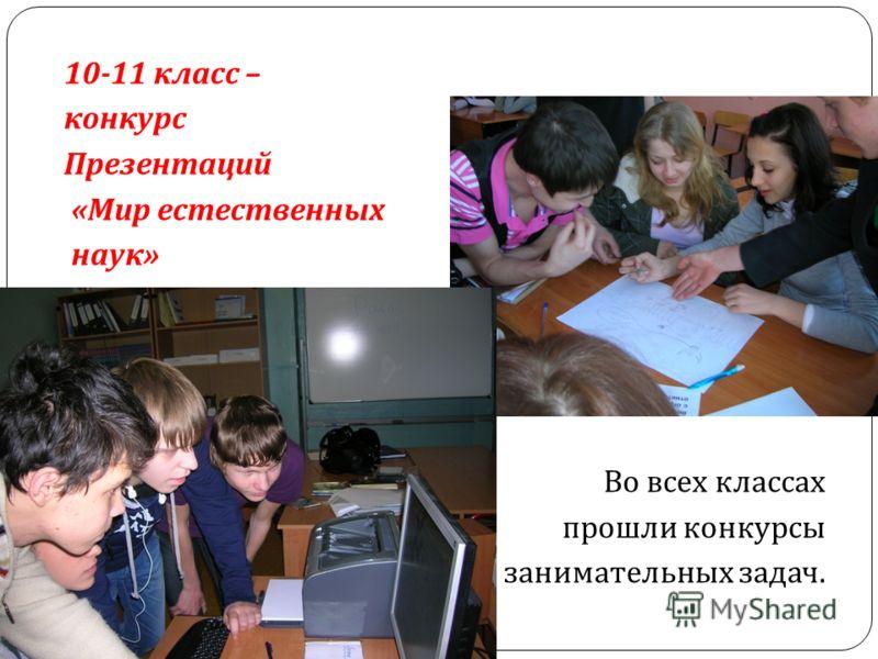 10-11 класс – конкурс Презентаций « Мир естественных наук » Во всех классах прошли конкурсы занимательных задач.