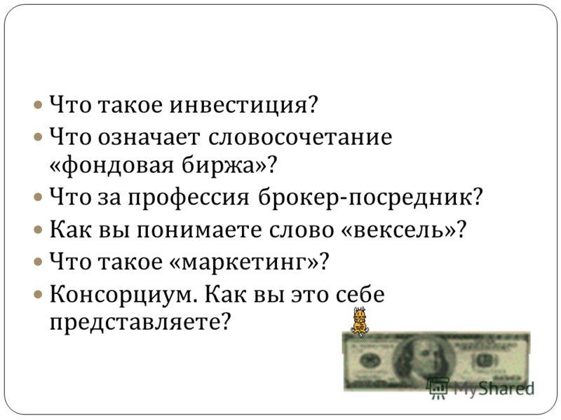 Что такое инвестиция ? Что означает словосочетание « фондовая биржа »? Что за профессия брокер - посредник ? Как вы понимаете слово « вексель »? Что такое « маркетинг »? Консорциум. Как вы это себе представляете ?