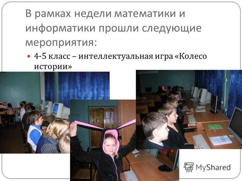 В рамках недели математики и информатики прошли следующие мероприятия : 4-5 класс – интеллектуальная игра « Колесо истории »