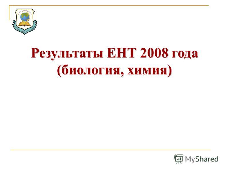 Результаты ЕНТ 2008 года (биология, химия)