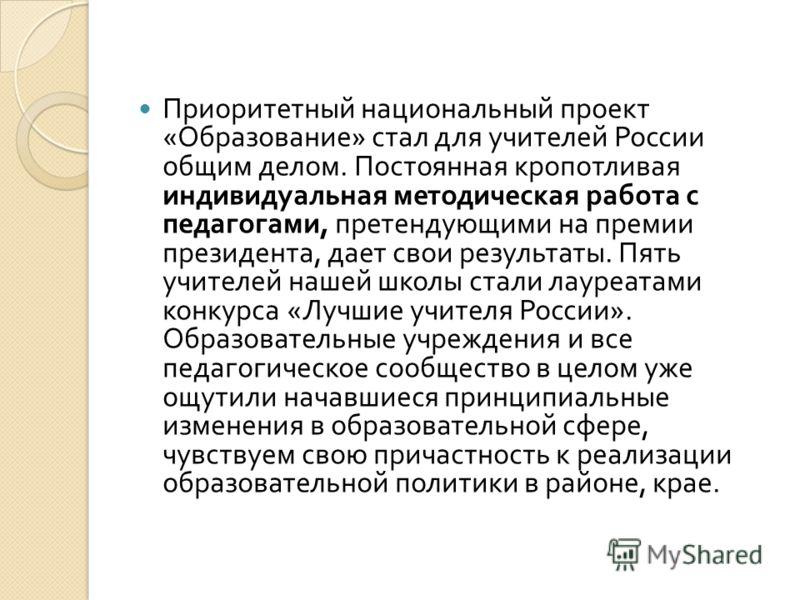 Приоритетный национальный проект « Образование » стал для учителей России общим делом. Постоянная кропотливая индивидуальная методическая работа с педагогами, претендующими на премии президента, дает свои результаты. Пять учителей нашей школы стали л