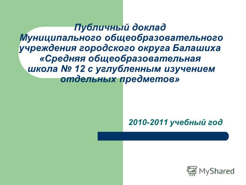 Публичный доклад Муниципального общеобразовательного учреждения городского округа Балашиха «Средняя общеобразовательная школа 12 с углубленным изучением отдельных предметов» 2010-2011 учебный год