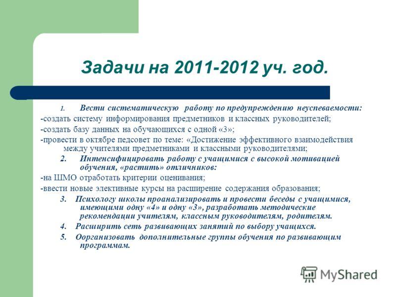 Задачи на 2011-2012 уч. год. 1. Вести систематическую работу по предупреждению неуспеваемости: -создать систему информирования предметников и классных руководителей; -создать базу данных на обучающихся с одной «3»; -провести в октябре педсовет по тем