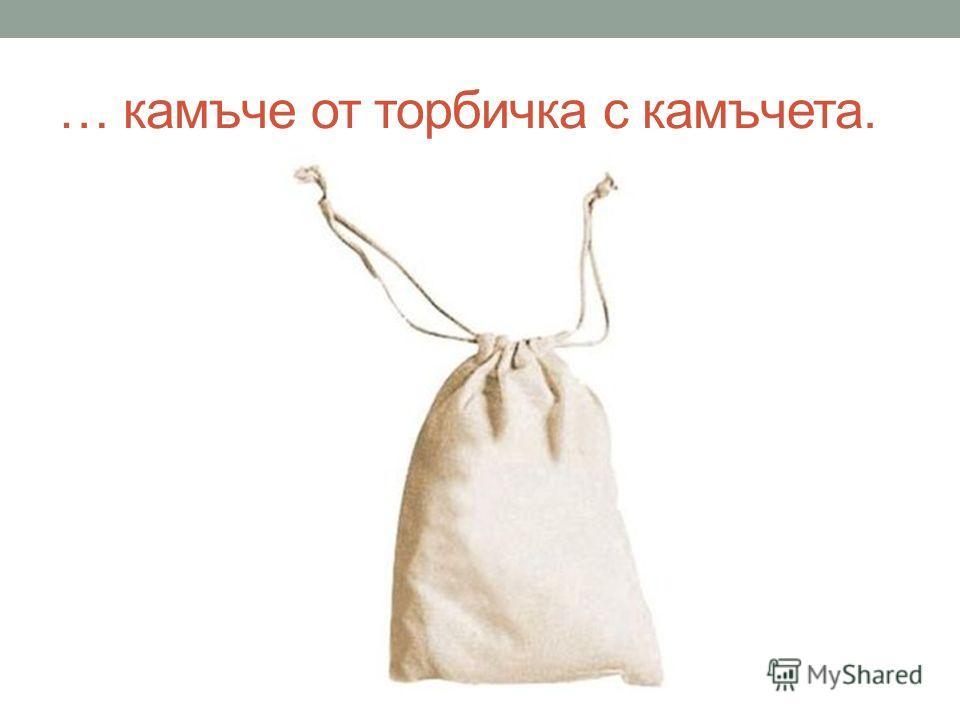 … камъче от торбичка с камъчета.