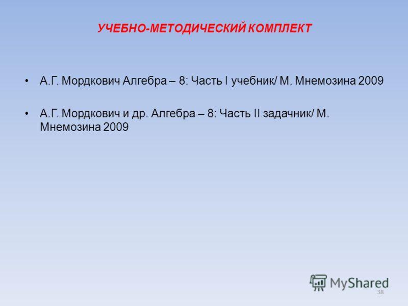 УЧЕБНО-МЕТОДИЧЕСКИЙ КОМПЛЕКТ А.Г. Мордкович Алгебра – 8: Часть I учебник/ М. Мнемозина 2009 А.Г. Мордкович и др. Алгебра – 8: Часть II задачник/ М. Мнемозина 2009 38