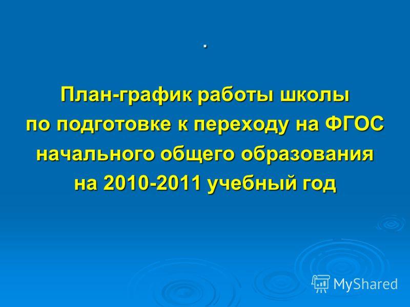 . План-график работы школы по подготовке к переходу на ФГОС начального общего образования на 2010-2011 учебный год