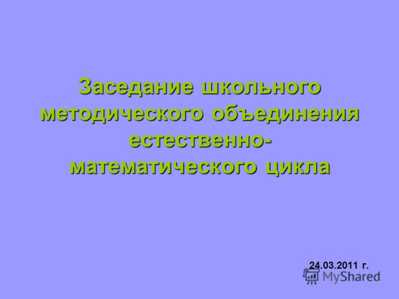 Заседание школьного методического объединения естественно- математического цикла 24.03.2011 г.